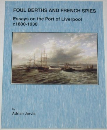 Foul Berths and French Spies - Essays on the Port of Liverpool c.1800-1930, by Adrian Jarvis